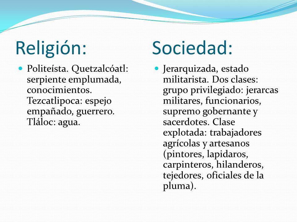 Religión: Sociedad: Politeísta. Quetzalcóatl: serpiente emplumada, conocimientos. Tezcatlipoca: espejo empañado, guerrero. Tláloc: agua.