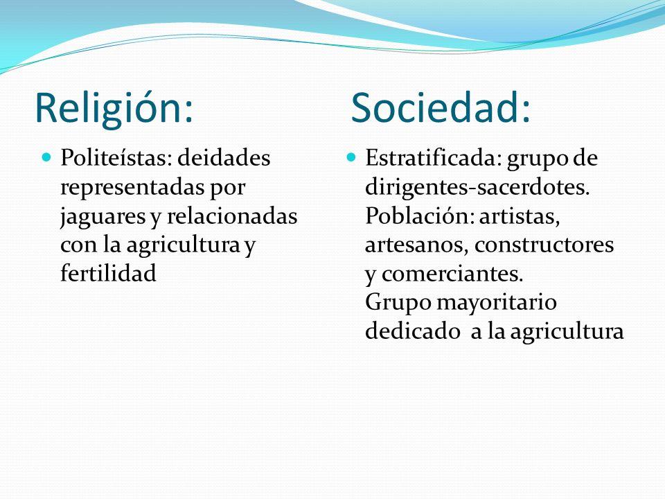 Religión: Sociedad: Politeístas: deidades representadas por jaguares y relacionadas con la agricultura y fertilidad.