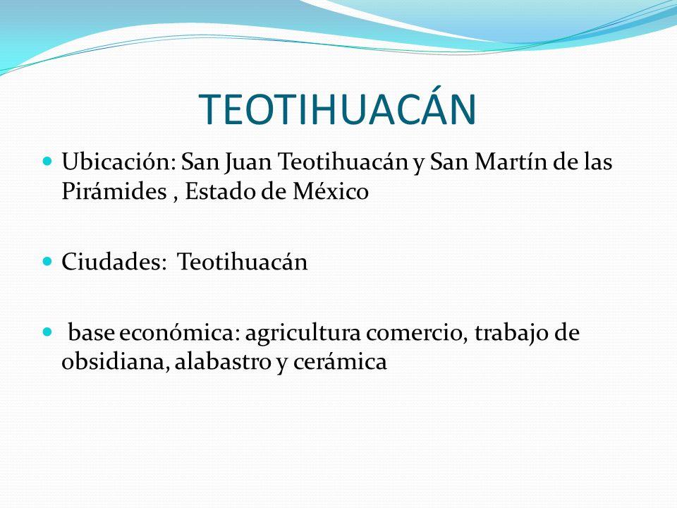 TEOTIHUACÁN Ubicación: San Juan Teotihuacán y San Martín de las Pirámides , Estado de México. Ciudades: Teotihuacán.