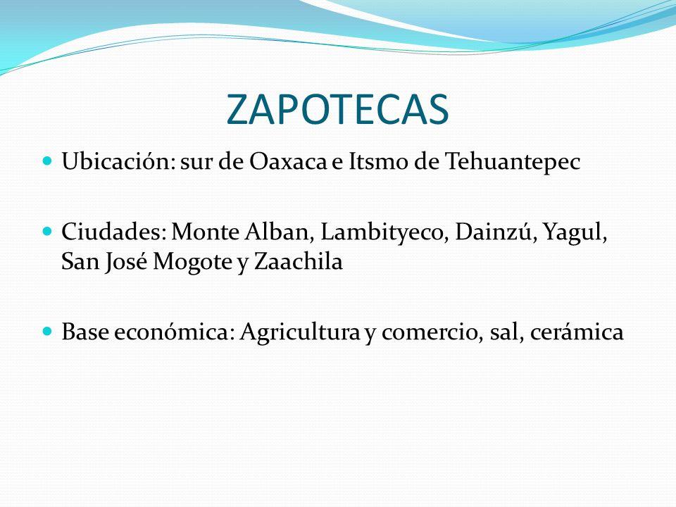 ZAPOTECAS Ubicación: sur de Oaxaca e Itsmo de Tehuantepec