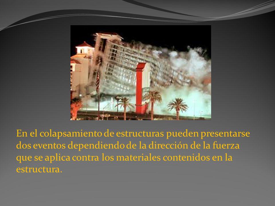 En el colapsamiento de estructuras pueden presentarse dos eventos dependiendo de la dirección de la fuerza que se aplica contra los materiales contenidos en la estructura.