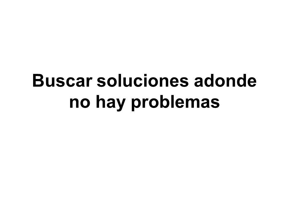 Buscar soluciones adonde no hay problemas