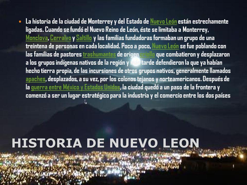 La historia de la ciudad de Monterrey y del Estado de Nuevo León están estrechamente ligadas. Cuando se fundó el Nuevo Reino de León, éste se limitaba a Monterrey, Monclova, Cerralvo y Saltillo y las familias fundadoras formaban un grupo de una treintena de personas en cada localidad. Poco a poco, Nuevo León se fue poblando con las familias de pastores trashumantes de origen criollo que combatieron y desplazaron a los grupos indígenas nativos de la región y más tarde defendieron la que ya habían hecho tierra propia, de las incursiones de otros grupos nativos, generalmente llamados apaches, desplazados, a su vez, por los colonos tejanos y norteamericanos. Después de la guerra entre México y Estados Unidos, la ciudad quedó a un paso de la frontera y comenzó a ser un lugar estratégico para la industria y el comercio entre los dos países