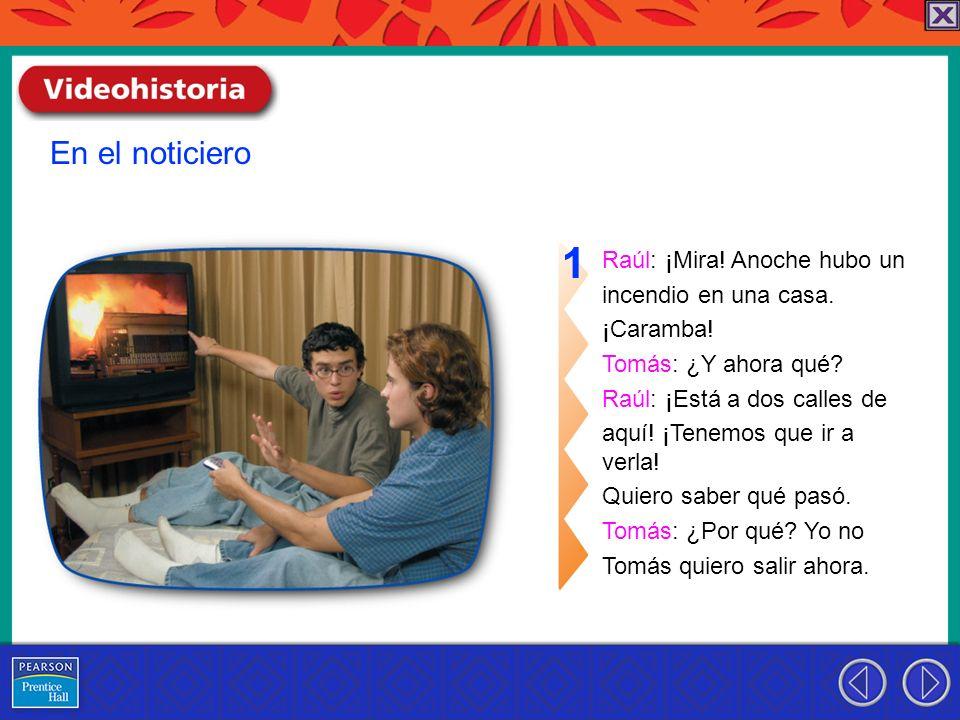 1 En el noticiero Raúl: ¡Mira! Anoche hubo un incendio en una casa.