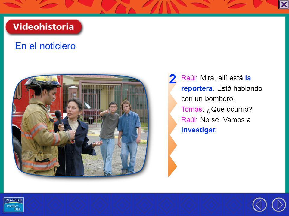 2 En el noticiero Raúl: Mira, allí está la reportera. Está hablando