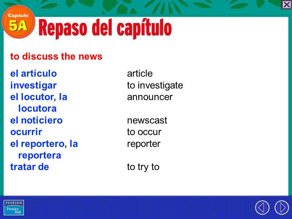 to discuss the news el artículo. investigar. el locutor, la. locutora. el noticiero. ocurrir. el reportero, la.