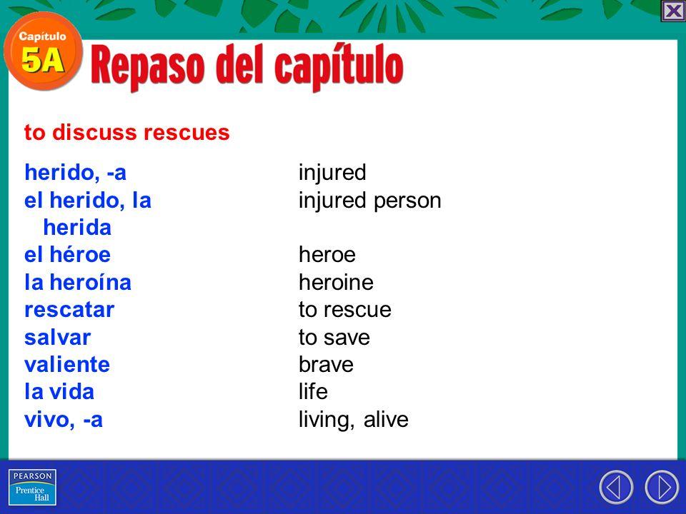 to discuss rescues herido, -a. el herido, la. herida. el héroe. la heroína. rescatar. salvar.
