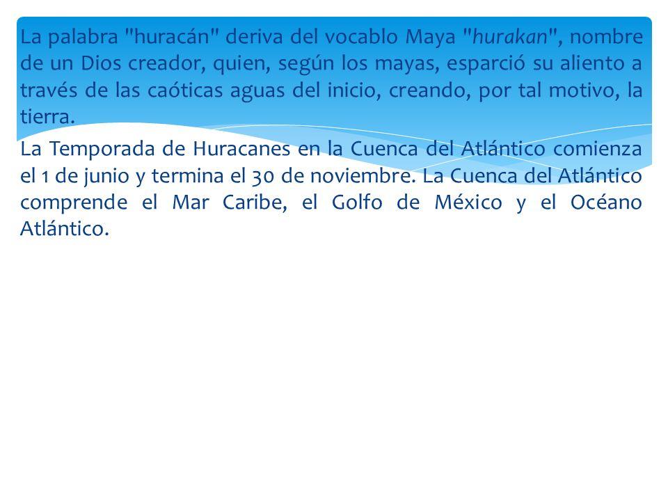 La palabra huracán deriva del vocablo Maya hurakan , nombre de un Dios creador, quien, según los mayas, esparció su aliento a través de las caóticas aguas del inicio, creando, por tal motivo, la tierra.