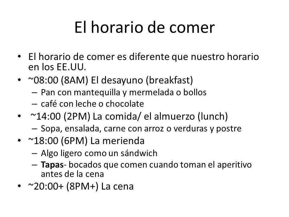 El horario de comer El horario de comer es diferente que nuestro horario en los EE.UU. ~08:00 (8AM) El desayuno (breakfast)