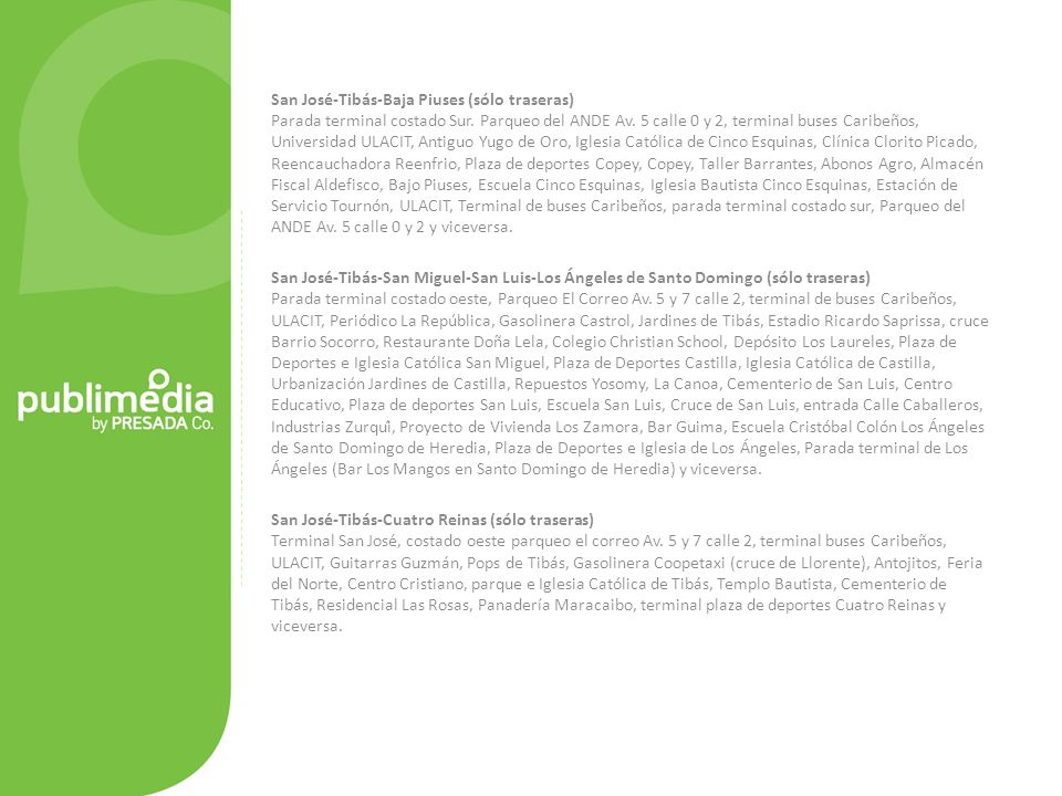 San José-Tibás-Baja Piuses (sólo traseras) Parada terminal costado Sur. Parqueo del ANDE Av. 5 calle 0 y 2, terminal buses Caribeños, Universidad ULACIT, Antiguo Yugo de Oro, Iglesia Católica de Cinco Esquinas, Clínica Clorito Picado, Reencauchadora Reenfrio, Plaza de deportes Copey, Copey, Taller Barrantes, Abonos Agro, Almacén Fiscal Aldefisco, Bajo Piuses, Escuela Cinco Esquinas, Iglesia Bautista Cinco Esquinas, Estación de Servicio Tournón, ULACIT, Terminal de buses Caribeños, parada terminal costado sur, Parqueo del ANDE Av. 5 calle 0 y 2 y viceversa.