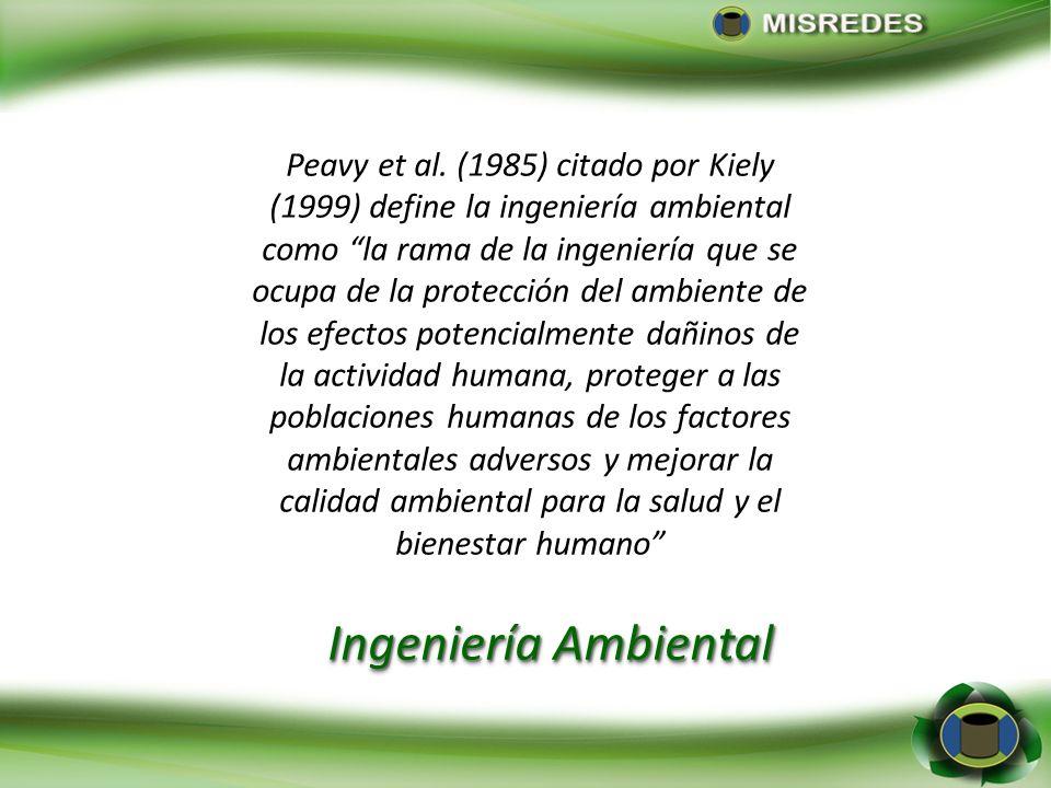 Peavy et al. (1985) citado por Kiely (1999) define la ingeniería ambiental como la rama de la ingeniería que se ocupa de la protección del ambiente de los efectos potencialmente dañinos de la actividad humana, proteger a las poblaciones humanas de los factores ambientales adversos y mejorar la calidad ambiental para la salud y el bienestar humano