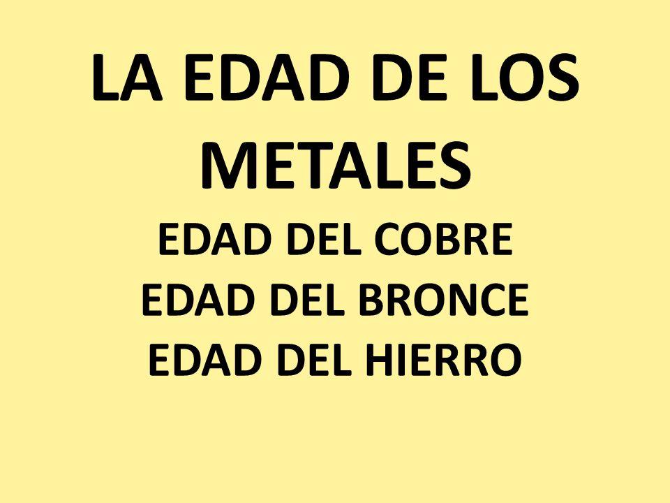LA EDAD DE LOS METALES EDAD DEL COBRE EDAD DEL BRONCE EDAD DEL HIERRO