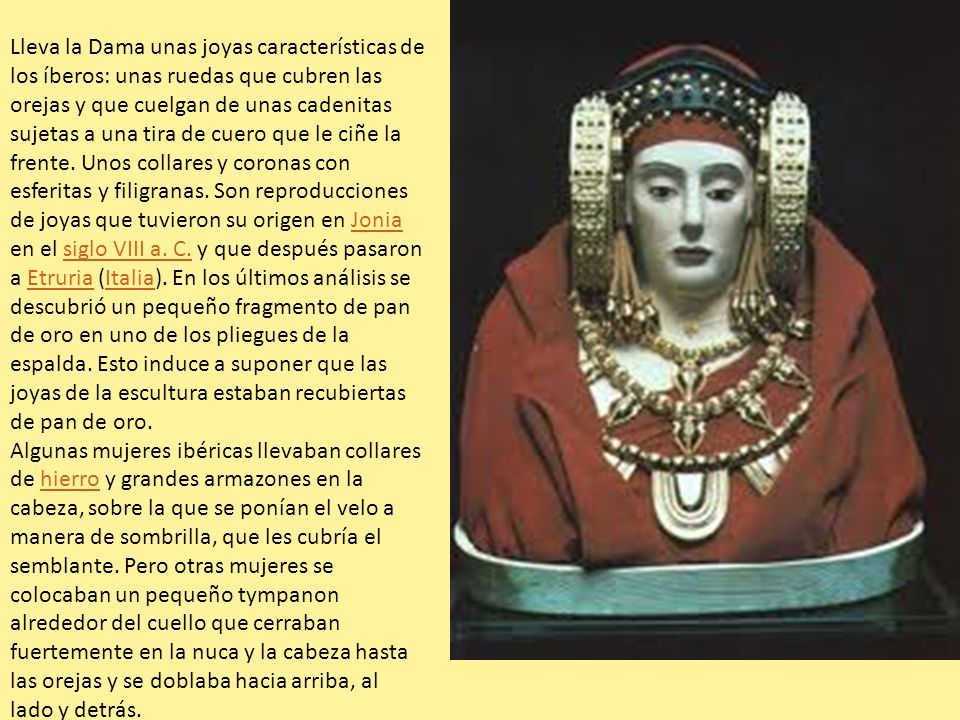 Lleva la Dama unas joyas características de los íberos: unas ruedas que cubren las orejas y que cuelgan de unas cadenitas sujetas a una tira de cuero que le ciñe la frente. Unos collares y coronas con esferitas y filigranas. Son reproducciones de joyas que tuvieron su origen en Jonia en el siglo VIII a. C. y que después pasaron a Etruria (Italia). En los últimos análisis se descubrió un pequeño fragmento de pan de oro en uno de los pliegues de la espalda. Esto induce a suponer que las joyas de la escultura estaban recubiertas de pan de oro.