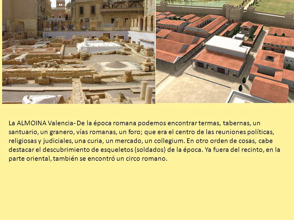 La ALMOINA Valencia- De la época romana podemos encontrar termas, tabernas, un santuario, un granero, vías romanas, un foro; que era el centro de las reuniones políticas, religiosas y judiciales, una curia, un mercado, un collegium.
