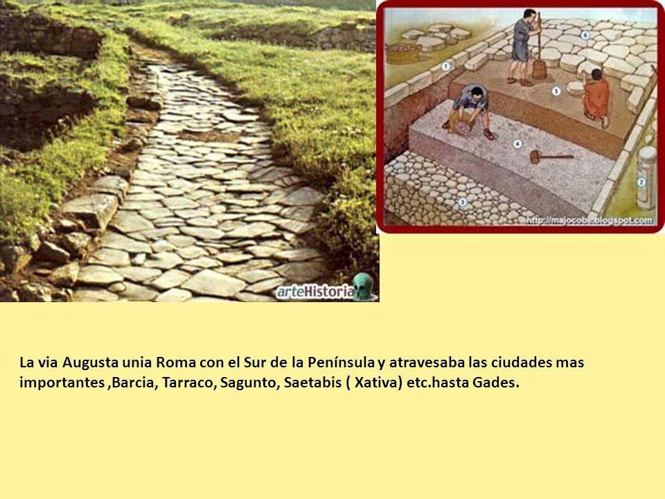 La via Augusta unia Roma con el Sur de la Península y atravesaba las ciudades mas importantes ,Barcia, Tarraco, Sagunto, Saetabis ( Xativa) etc.hasta Gades.