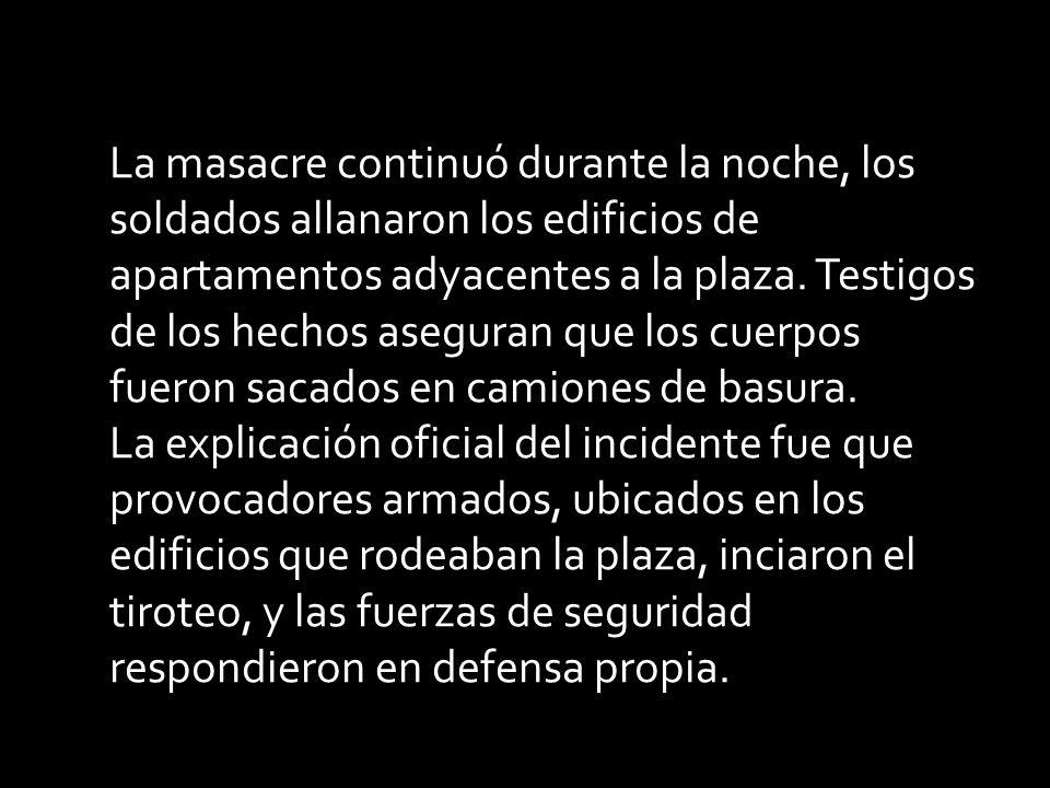 La masacre continuó durante la noche, los soldados allanaron los edificios de apartamentos adyacentes a la plaza. Testigos de los hechos aseguran que los cuerpos fueron sacados en camiones de basura.