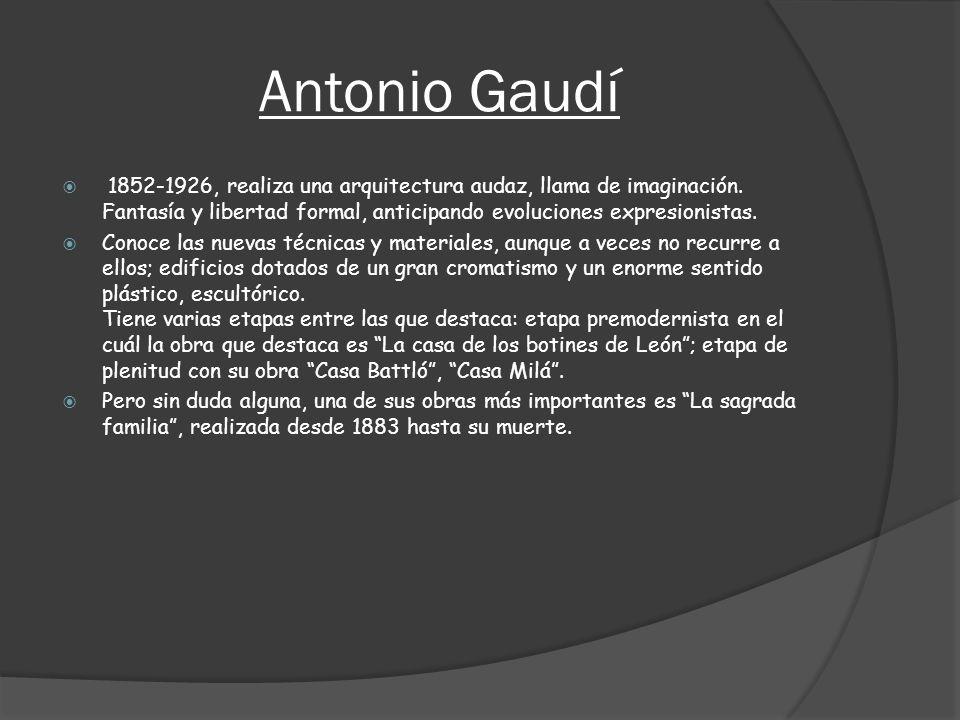 Antonio Gaudí 1852-1926, realiza una arquitectura audaz, llama de imaginación. Fantasía y libertad formal, anticipando evoluciones expresionistas.
