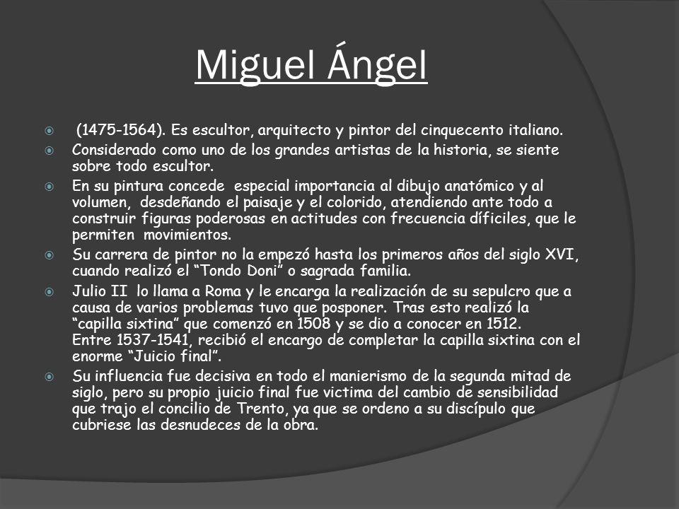 Miguel Ángel (1475-1564). Es escultor, arquitecto y pintor del cinquecento italiano.