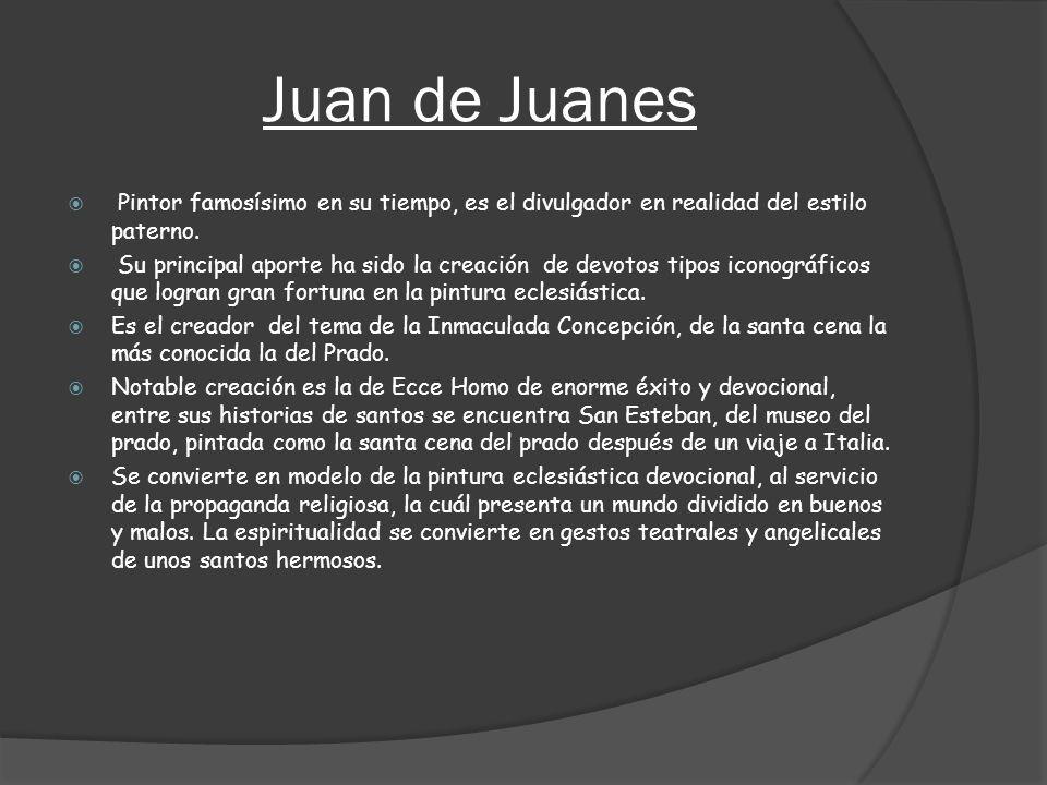 Juan de Juanes Pintor famosísimo en su tiempo, es el divulgador en realidad del estilo paterno.