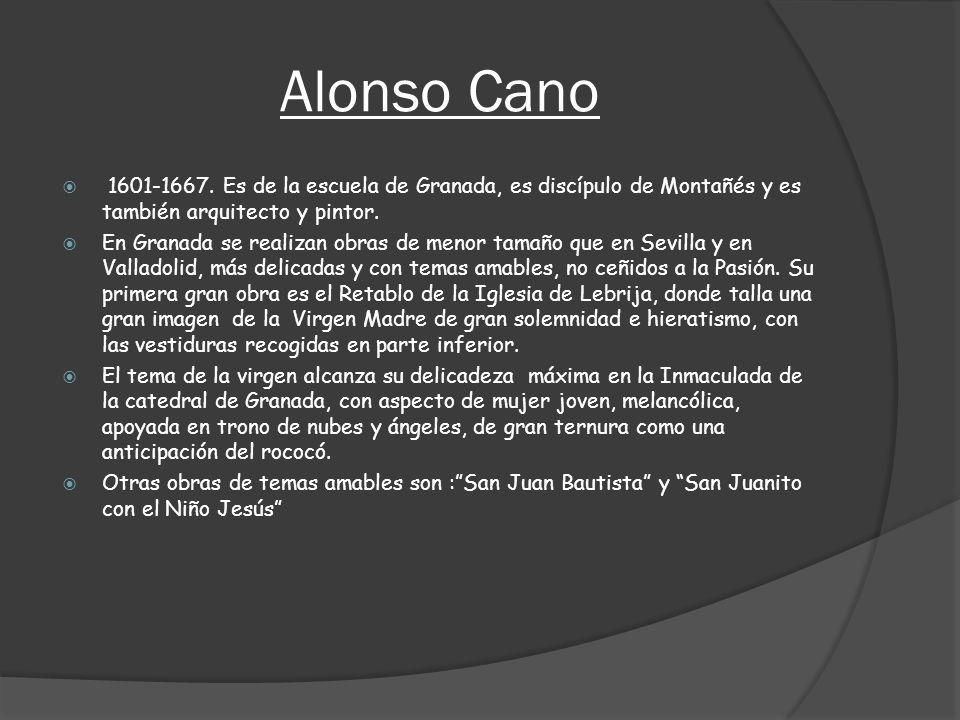 Alonso Cano 1601-1667. Es de la escuela de Granada, es discípulo de Montañés y es también arquitecto y pintor.
