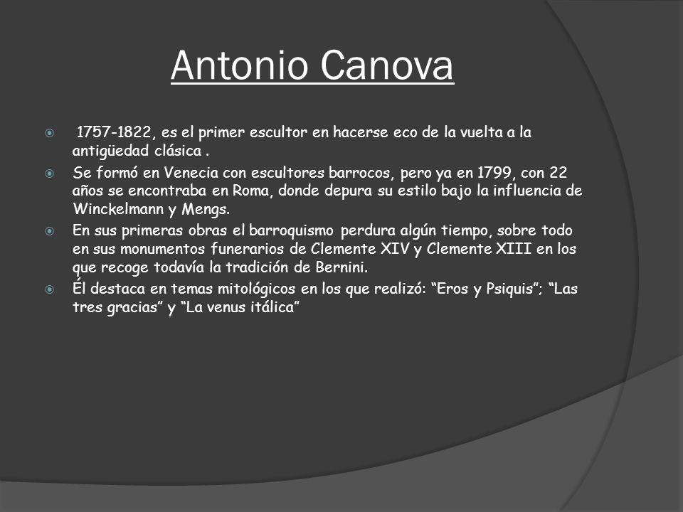 Antonio Canova 1757-1822, es el primer escultor en hacerse eco de la vuelta a la antigüedad clásica .