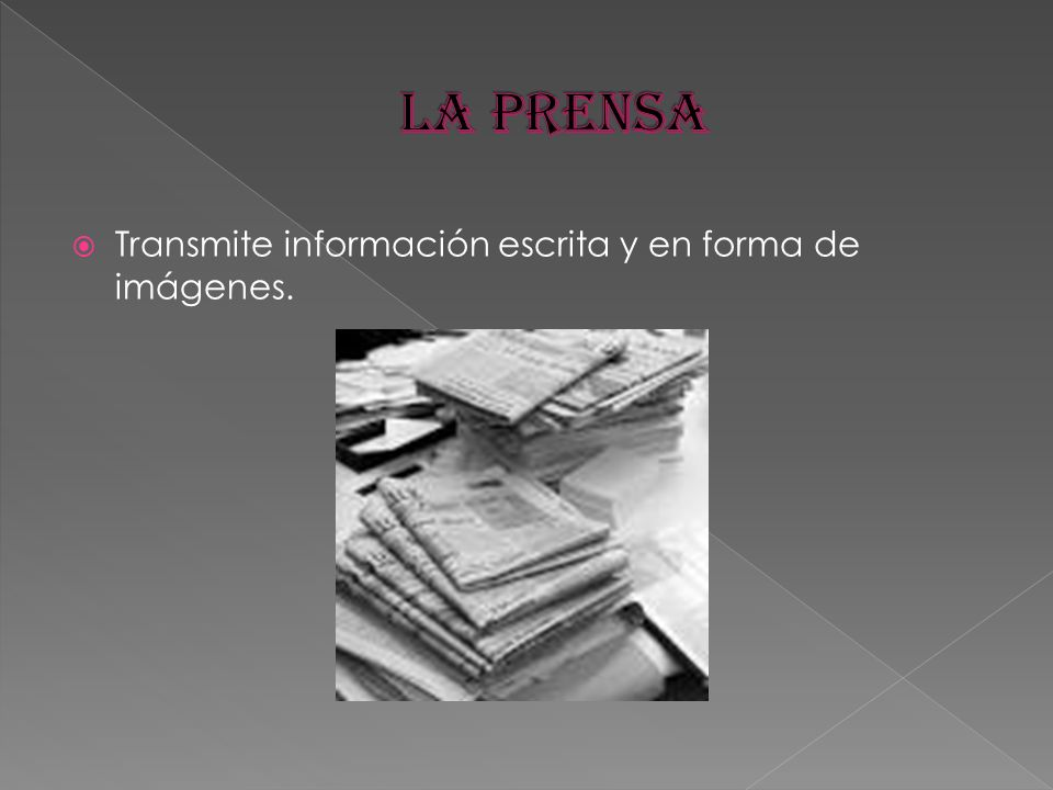 La prensa Transmite información escrita y en forma de imágenes.