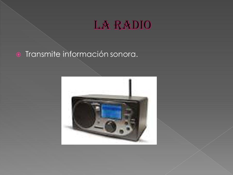 LA RADIO Transmite información sonora.