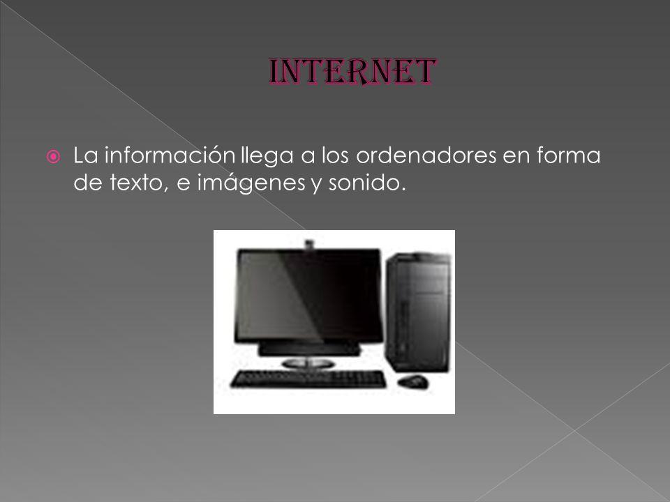 INTERNET La información llega a los ordenadores en forma de texto, e imágenes y sonido.