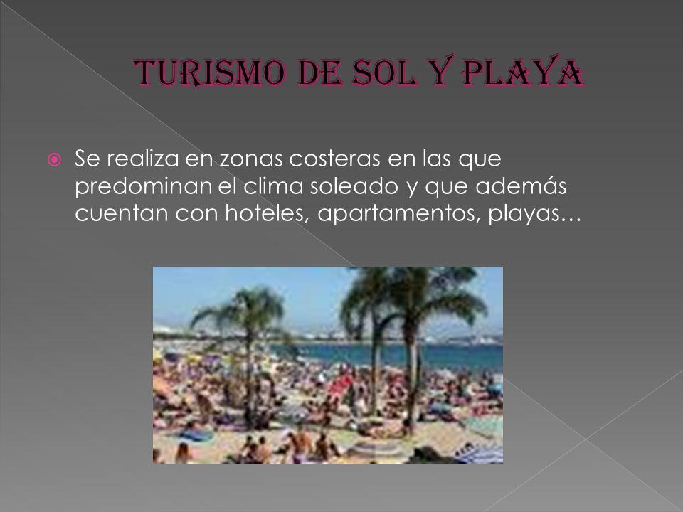 Turismo de sol y playa Se realiza en zonas costeras en las que predominan el clima soleado y que además cuentan con hoteles, apartamentos, playas…