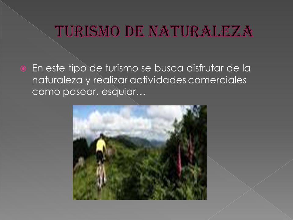 TURISMO DE NATURALEZA En este tipo de turismo se busca disfrutar de la naturaleza y realizar actividades comerciales como pasear, esquiar…