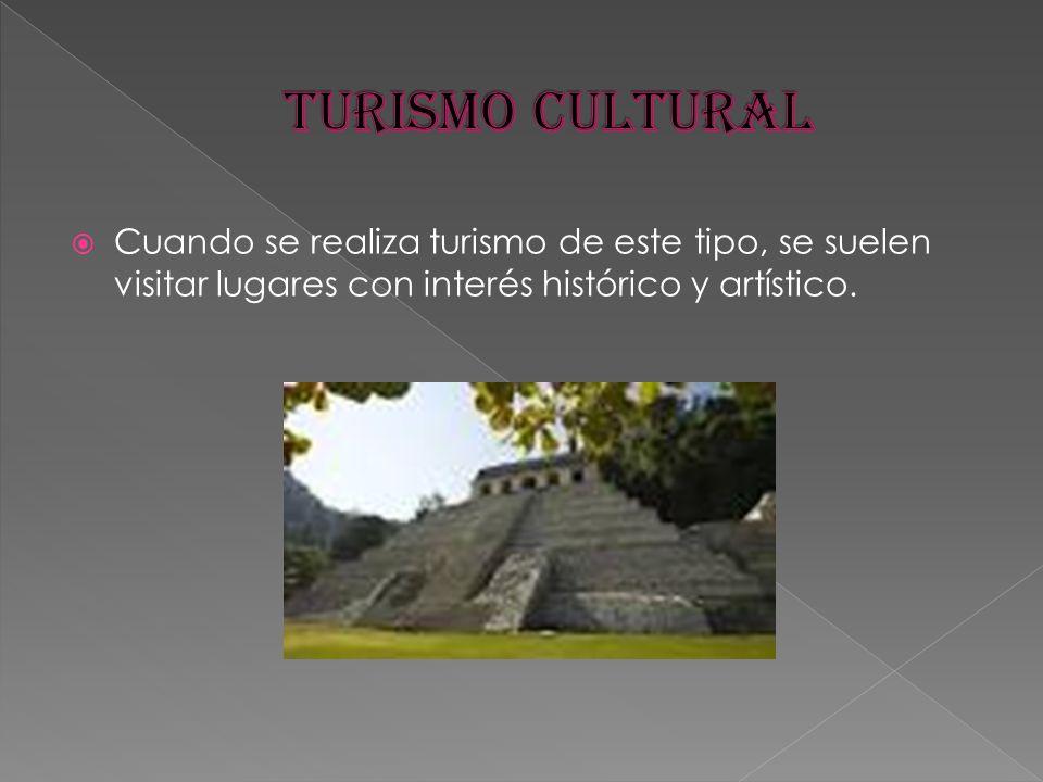 TURISMO CULTURAL Cuando se realiza turismo de este tipo, se suelen visitar lugares con interés histórico y artístico.