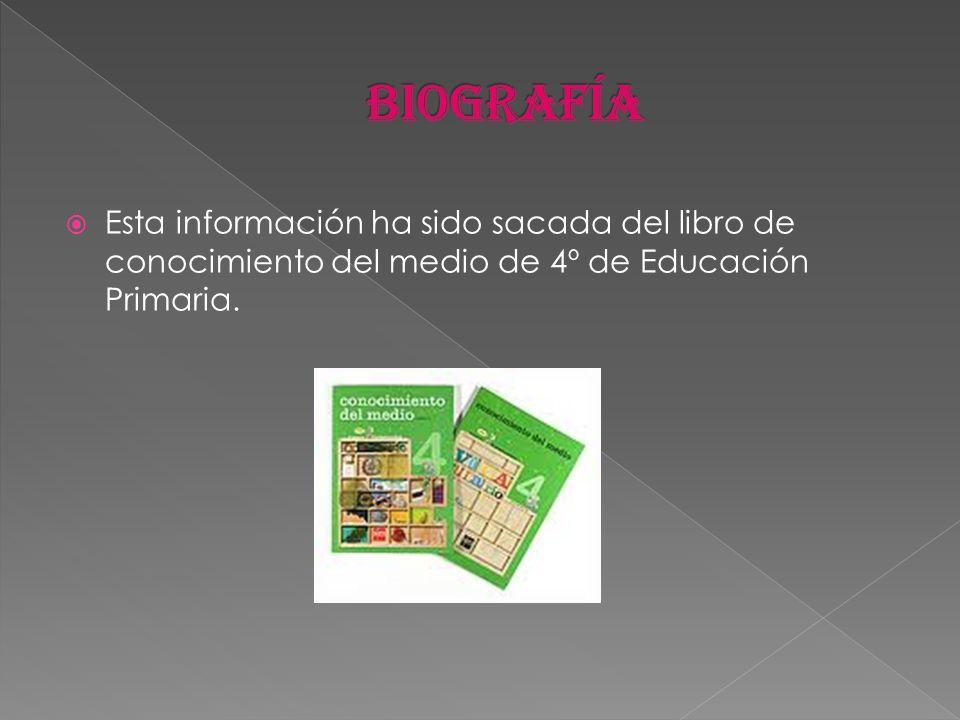 biografía Esta información ha sido sacada del libro de conocimiento del medio de 4º de Educación Primaria.