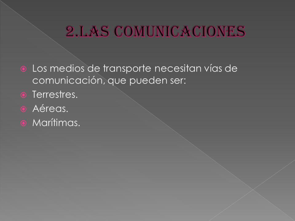 2.LAS COMUNICACIONES Los medios de transporte necesitan vías de comunicación, que pueden ser: Terrestres.