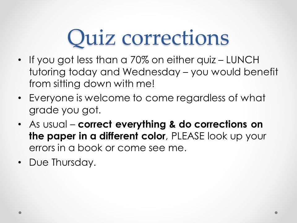Quiz corrections If you got less than a 70% on either quiz – LUNCH tutoring today and Wednesday – you would benefit from sitting down with me!