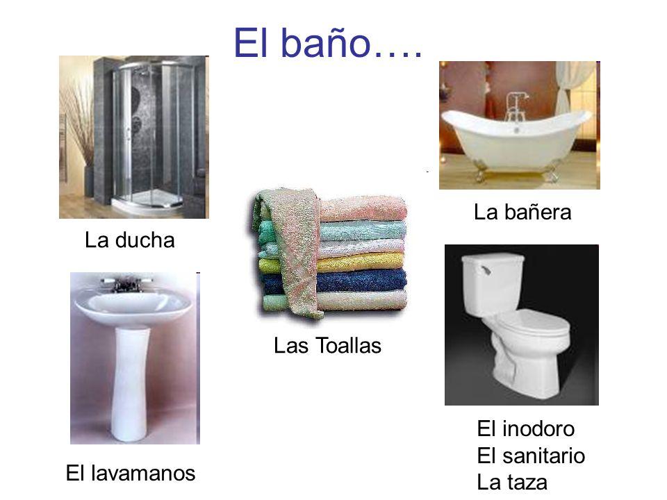 El baño…. La bañera La ducha Las Toallas El inodoro El sanitario