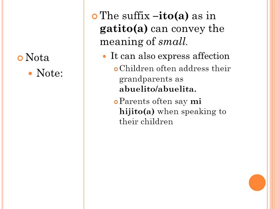The suffix –ito(a) as in gatito(a) can convey the meaning of small.