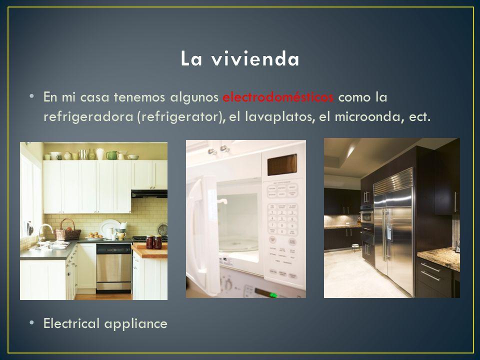 La vivienda En mi casa tenemos algunos electrodomésticos como la refrigeradora (refrigerator), el lavaplatos, el microonda, ect.