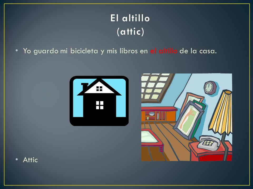 El altillo (attic) Yo guardo mi bicicleta y mis libros en el altillo de la casa.