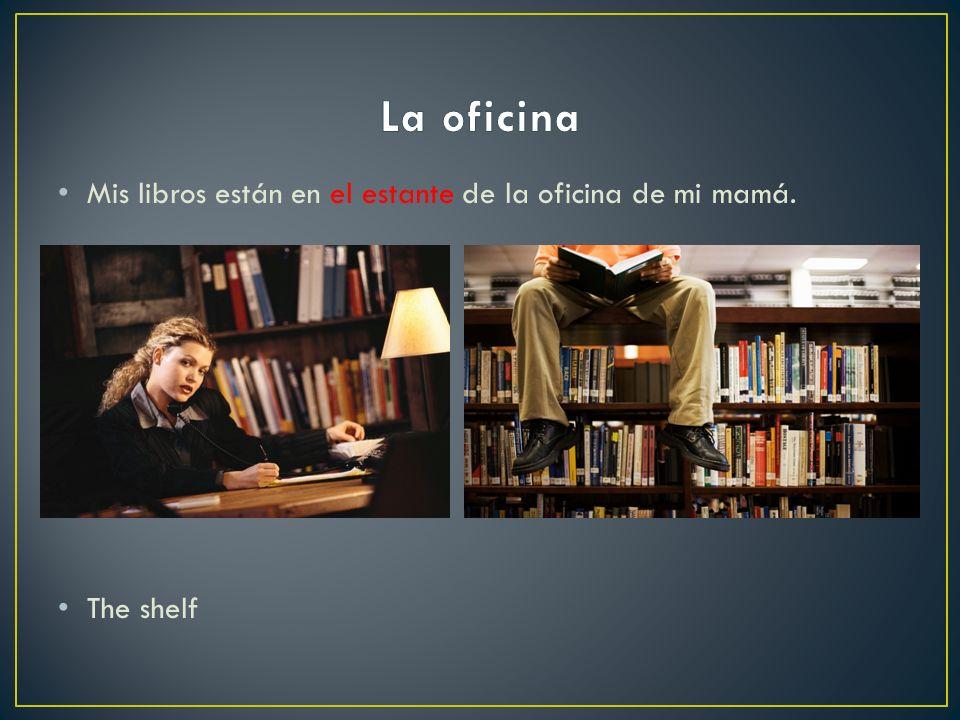 La oficina Mis libros están en el estante de la oficina de mi mamá.