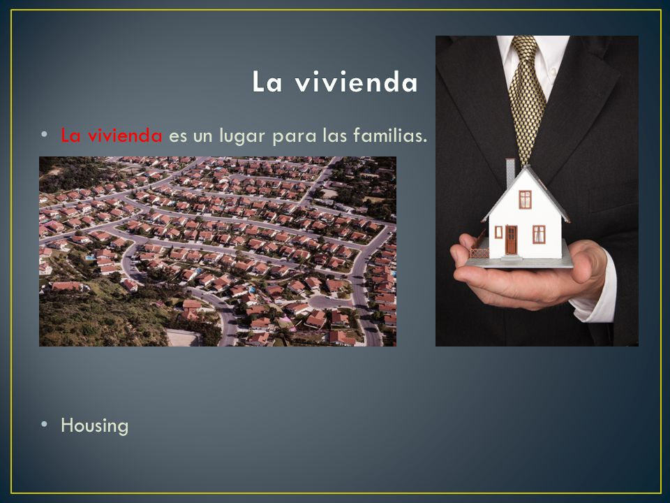 La vivienda La vivienda es un lugar para las familias. Housing