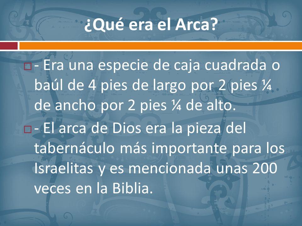 ¿Qué era el Arca - Era una especie de caja cuadrada o baúl de 4 pies de largo por 2 pies ¼ de ancho por 2 pies ¼ de alto.