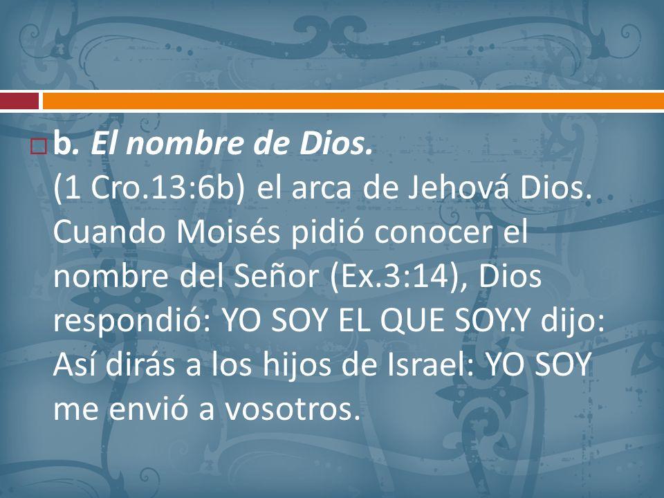 b. El nombre de Dios. (1 Cro. 13:6b) el arca de Jehová Dios