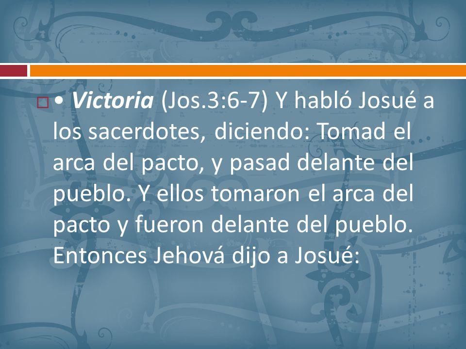 • Victoria (Jos.3:6-7) Y habló Josué a los sacerdotes, diciendo: Tomad el arca del pacto, y pasad delante del pueblo.