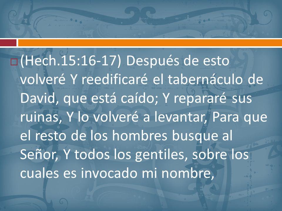 (Hech.15:16-17) Después de esto volveré Y reedificaré el tabernáculo de David, que está caído; Y repararé sus ruinas, Y lo volveré a levantar, Para que el resto de los hombres busque al Señor, Y todos los gentiles, sobre los cuales es invocado mi nombre,