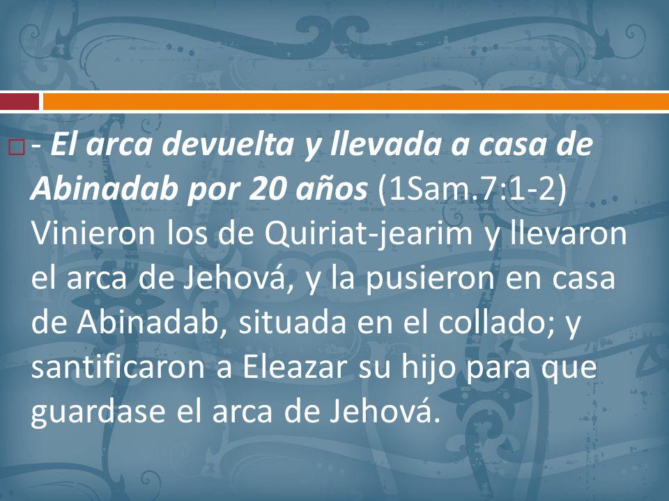 - El arca devuelta y llevada a casa de Abinadab por 20 años (1Sam