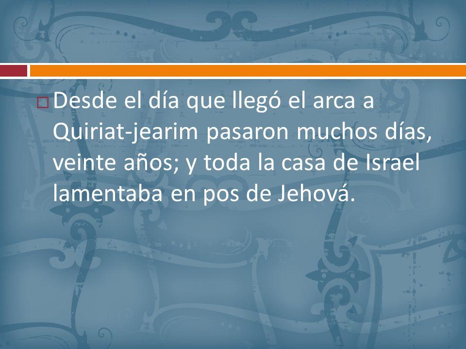 Desde el día que llegó el arca a Quiriat-jearim pasaron muchos días, veinte años; y toda la casa de Israel lamentaba en pos de Jehová.