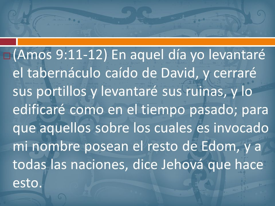 (Amos 9:11-12) En aquel día yo levantaré el tabernáculo caído de David, y cerraré sus portillos y levantaré sus ruinas, y lo edificaré como en el tiempo pasado; para que aquellos sobre los cuales es invocado mi nombre posean el resto de Edom, y a todas las naciones, dice Jehová que hace esto.