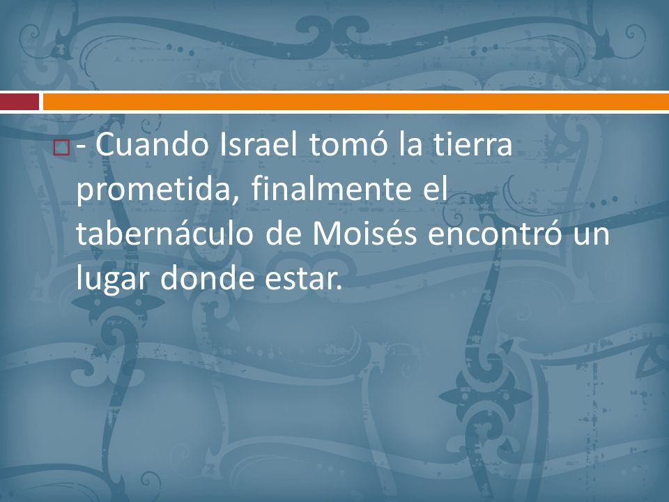 - Cuando Israel tomó la tierra prometida, finalmente el tabernáculo de Moisés encontró un lugar donde estar.