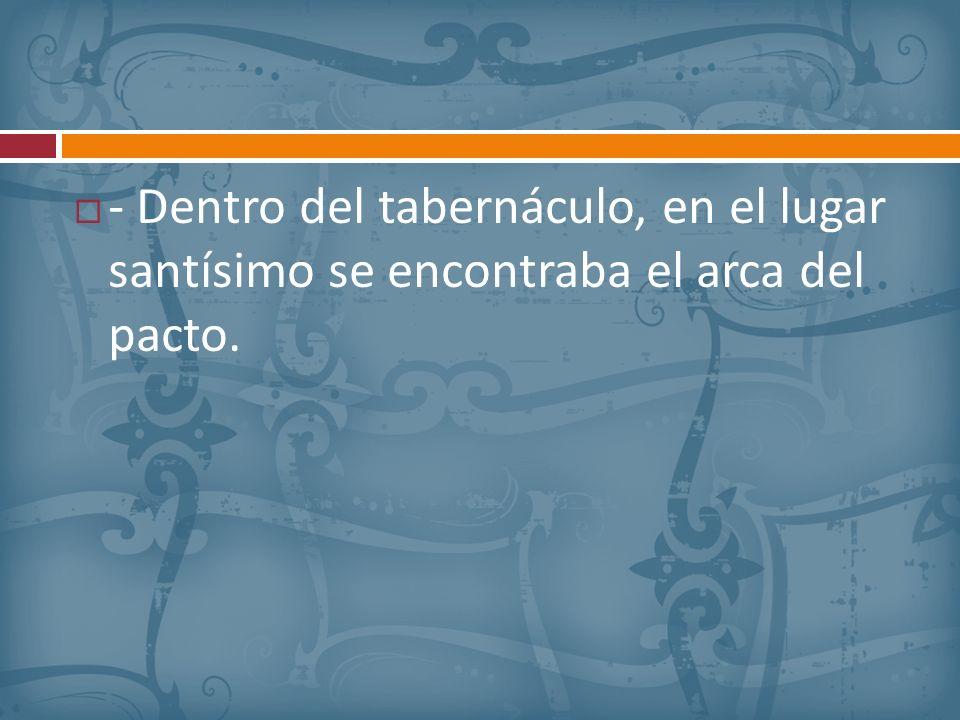- Dentro del tabernáculo, en el lugar santísimo se encontraba el arca del pacto.