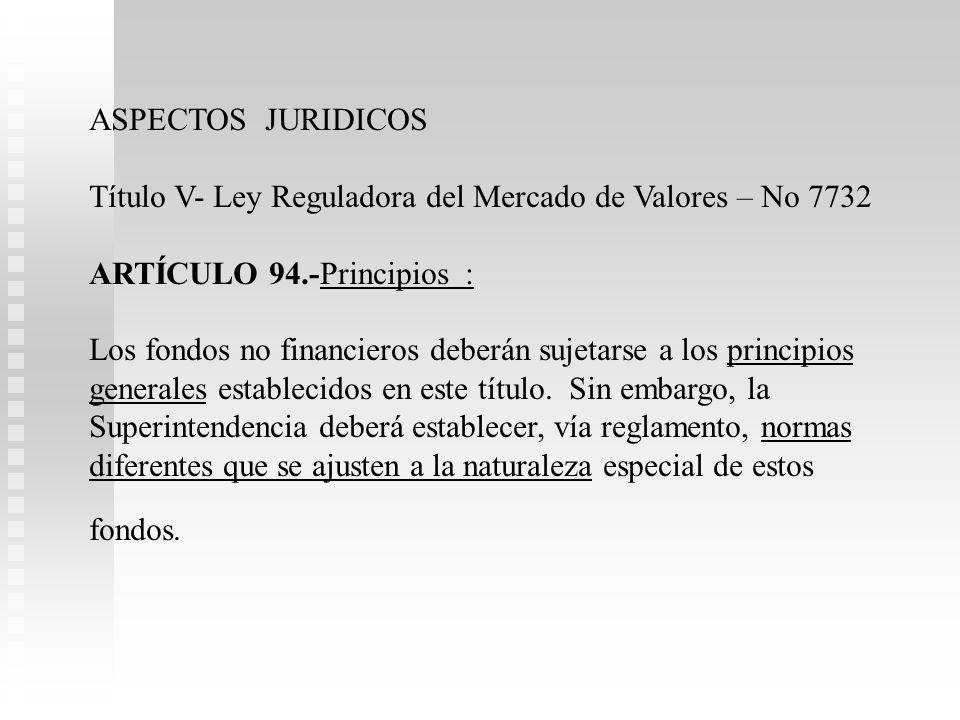 ASPECTOS JURIDICOS Título V- Ley Reguladora del Mercado de Valores – No 7732 ARTÍCULO 94.-Principios : Los fondos no financieros deberán sujetarse a los principios generales establecidos en este título.